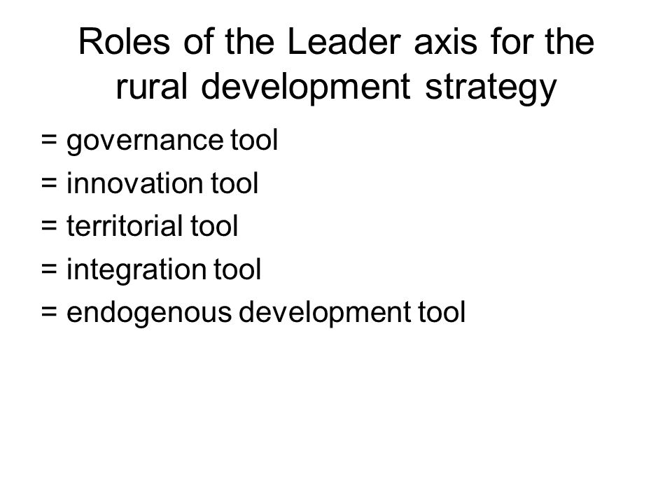 Roles of the Leader axis for the rural development strategy = governance tool = innovation tool = territorial tool = integration tool = endogenous dev