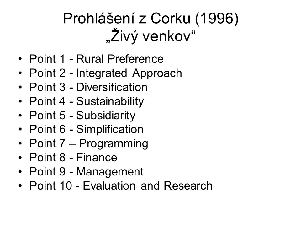"Prohlášení z Corku (1996) ""Živý venkov Point 1 - Rural Preference Point 2 - Integrated Approach Point 3 - Diversification Point 4 - Sustainability Point 5 - Subsidiarity Point 6 - Simplification Point 7 – Programming Point 8 - Finance Point 9 - Management Point 10 - Evaluation and Research"