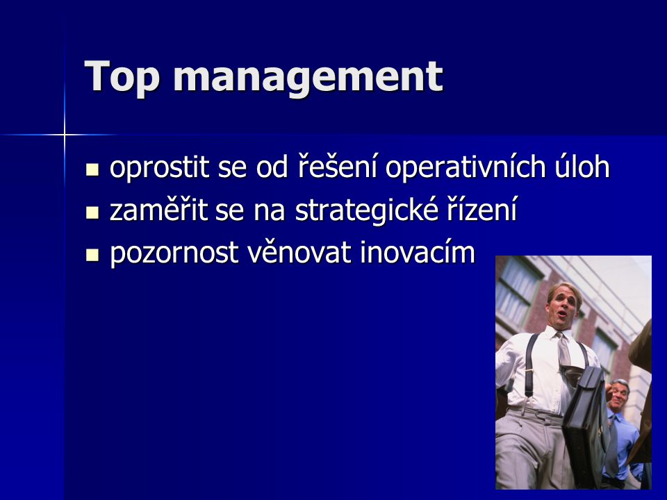 Top management oprostit se od řešení operativních úloh oprostit se od řešení operativních úloh zaměřit se na strategické řízení zaměřit se na strategi