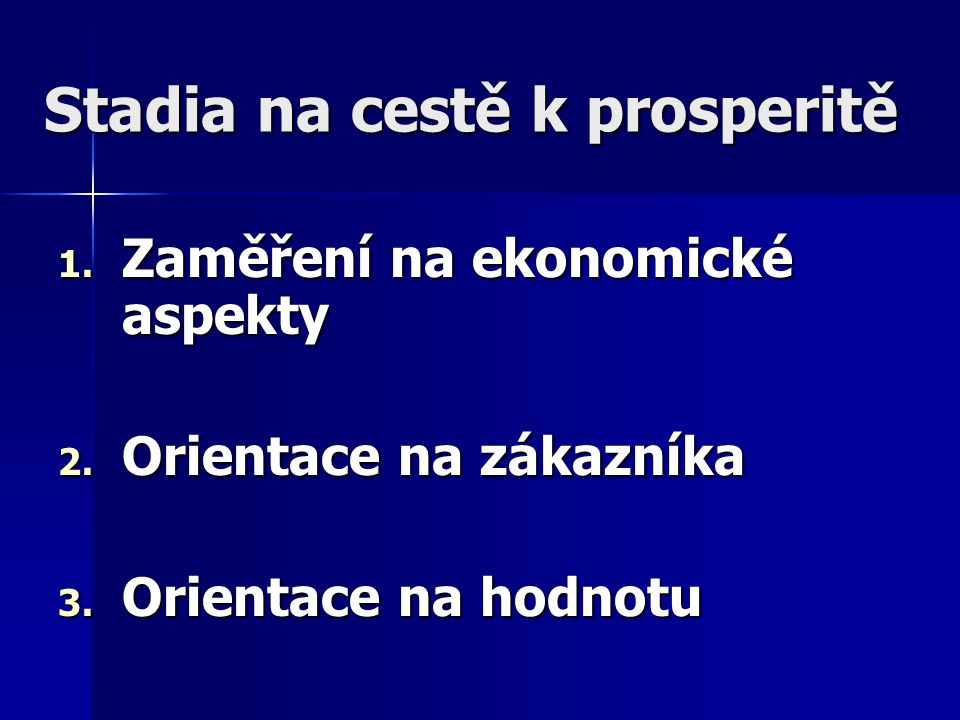 Stadia na cestě k prosperitě 1. Zaměření na ekonomické aspekty 2. Orientace na zákazníka 3. Orientace na hodnotu
