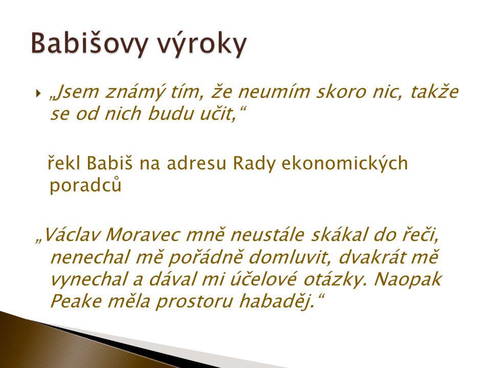 """ """"Jsem známý tím, že neumím skoro nic, takže se od nich budu učit, řekl Babiš na adresu Rady ekonomických poradců """"Václav Moravec mně neustále skákal do řeči, nenechal mě pořádně domluvit, dvakrát mě vynechal a dával mi účelové otázky."""