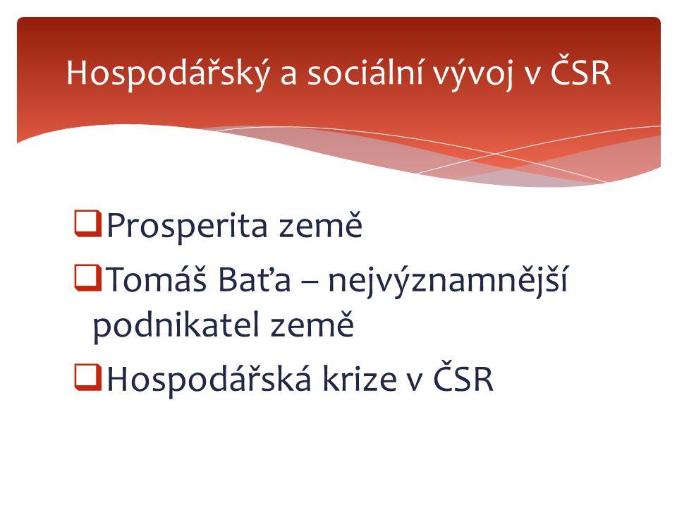  Prosperita země  Tomáš Baťa – nejvýznamnější podnikatel země  Hospodářská krize v ČSR Hospodářský a sociální vývoj v ČSR