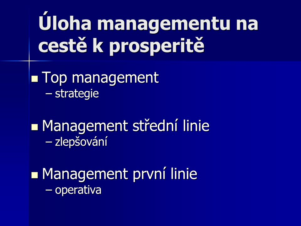 Úloha managementu na cestě k prosperitě Top management Top management –strategie Management střední linie Management střední linie –zlepšování Managem