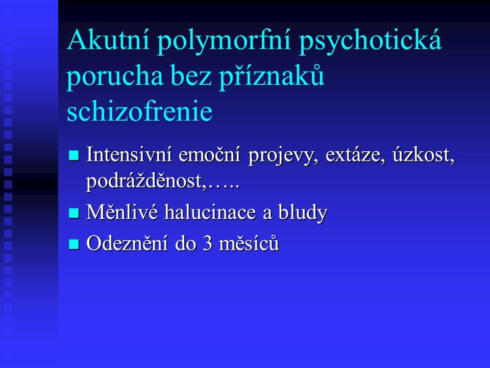 Akutní polymorfní psychotická porucha s příznaky schizofrenie Polymorfnost příznaků Polymorfnost příznaků Typické schizofrenní příznaky Typické schizofrenní příznaky Vymizení příznaků do 1 měsíce Vymizení příznaků do 1 měsíce