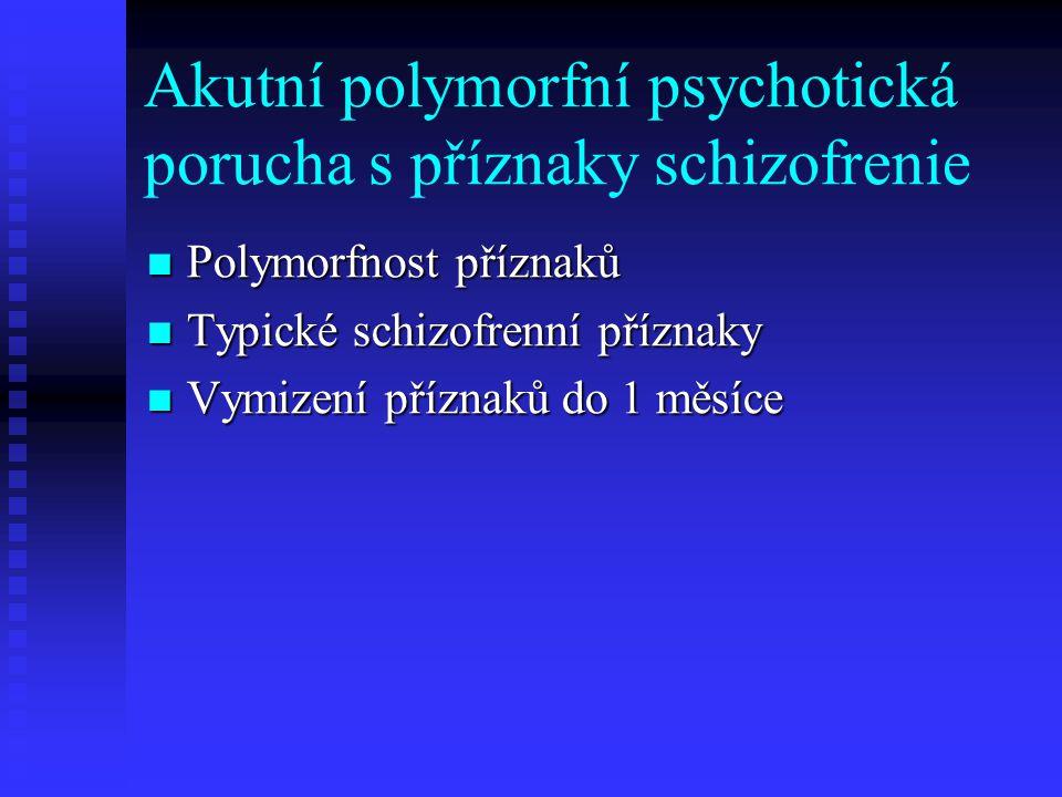 Akutní schizoformní psychotická porucha Typické schizofrenní příznaky Typické schizofrenní příznaky Proměnlivost jen mírného stupně Proměnlivost jen mírného stupně Vymizení příznaků do 1 měsíce Vymizení příznaků do 1 měsíce
