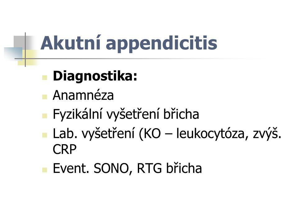 Akutní appendicitis Diagnostika: Anamnéza Fyzikální vyšetření břicha Lab. vyšetření (KO – leukocytóza, zvýš. CRP Event. SONO, RTG břicha