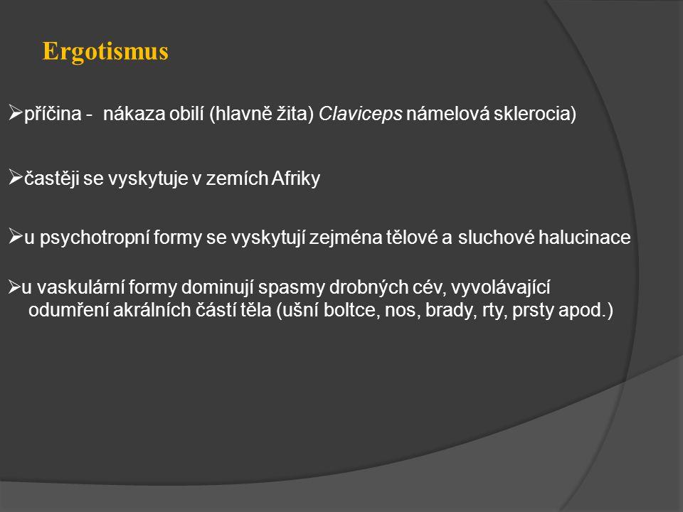 Ergotismus  příčina - nákaza obilí (hlavně žita) Claviceps námelová sklerocia)  častěji se vyskytuje v zemích Afriky  u psychotropní formy se vyskytují zejména tělové a sluchové halucinace  u vaskulární formy dominují spasmy drobných cév, vyvolávající odumření akrálních částí těla (ušní boltce, nos, brady, rty, prsty apod.)