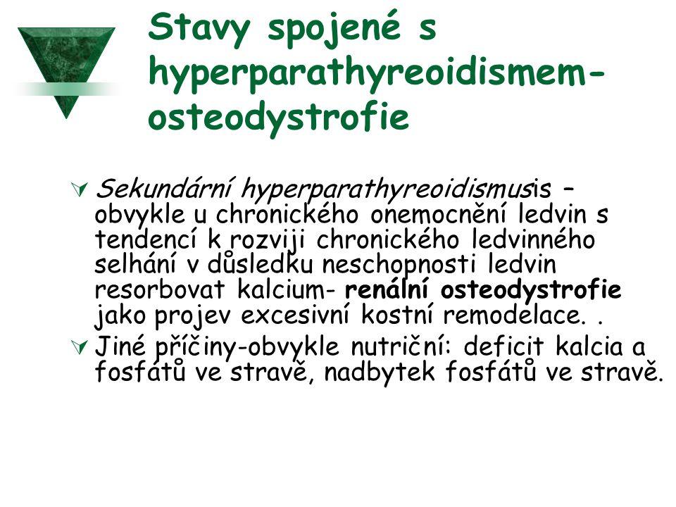 Stavy spojené s hyperparathyreoidismem- osteodystrofie  Sekundární hyperparathyreoidismusis – obvykle u chronického onemocnění ledvin s tendencí k rozviji chronického ledvinného selhání v důsledku neschopnosti ledvin resorbovat kalcium- renální osteodystrofie jako projev excesivní kostní remodelace..