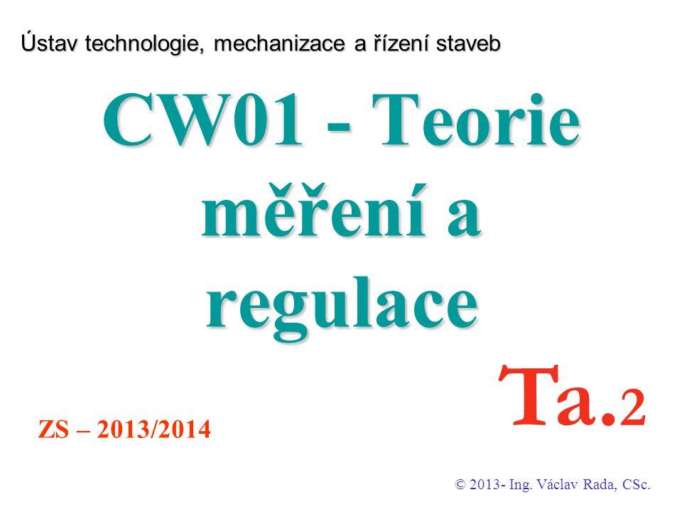 Ústav technologie, mechanizace a řízení staveb CW01 - Teorie měření a regulace © 2013- Ing. Václav Rada, CSc. ZS – 2013/2014 Ta. 2