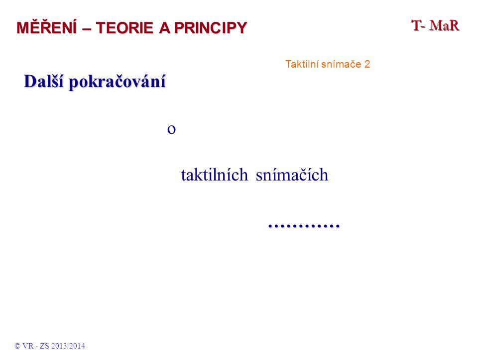 Další pokračování o taktilních snímačích ………… ………… T- MaR MĚŘENÍ – TEORIE A PRINCIPY © VR - ZS 2013/2014 Taktilní snímače 2