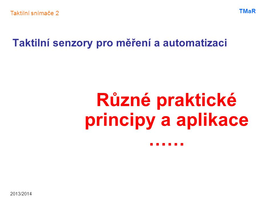 Taktilní senzory pro měření a automatizaci Různé praktické principy a aplikace …… Taktilní snímače 2 2013/2014 TMaR