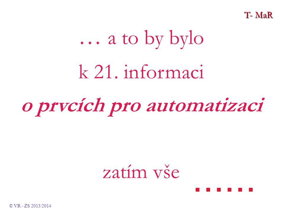 T- MaR … a to by bylo k 21. informaci o prvcích pro automatizaci zatím vše...... © VR - ZS 2013/2014