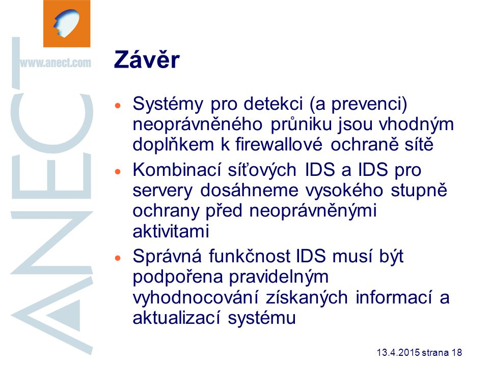 13.4.2015 strana 18 Závěr  Systémy pro detekci (a prevenci) neoprávněného průniku jsou vhodným doplňkem k firewallové ochraně sítě  Kombinací síťový