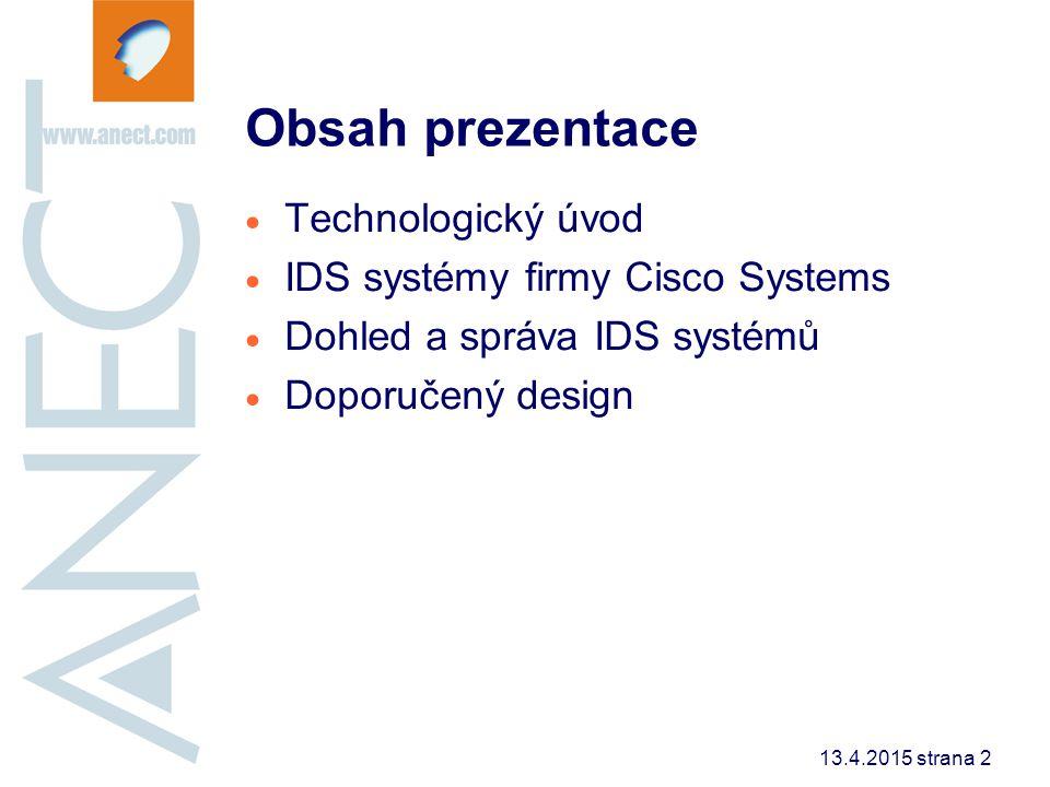 13.4.2015 strana 2 Obsah prezentace  Technologický úvod  IDS systémy firmy Cisco Systems  Dohled a správa IDS systémů  Doporučený design