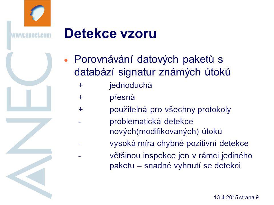 13.4.2015 strana 10 Stavová detekce vzoru  Porovnávání datových toků s databází signatur známých útoků +jednoduchá modifikace předchozí metody +přesná detekce +použitelná pro všechny protokoly + je obtížnější se detekci vyhnout -problematická detekce nových(modifikovaných) útoků -vysoká míra chybné pozitivní detekce