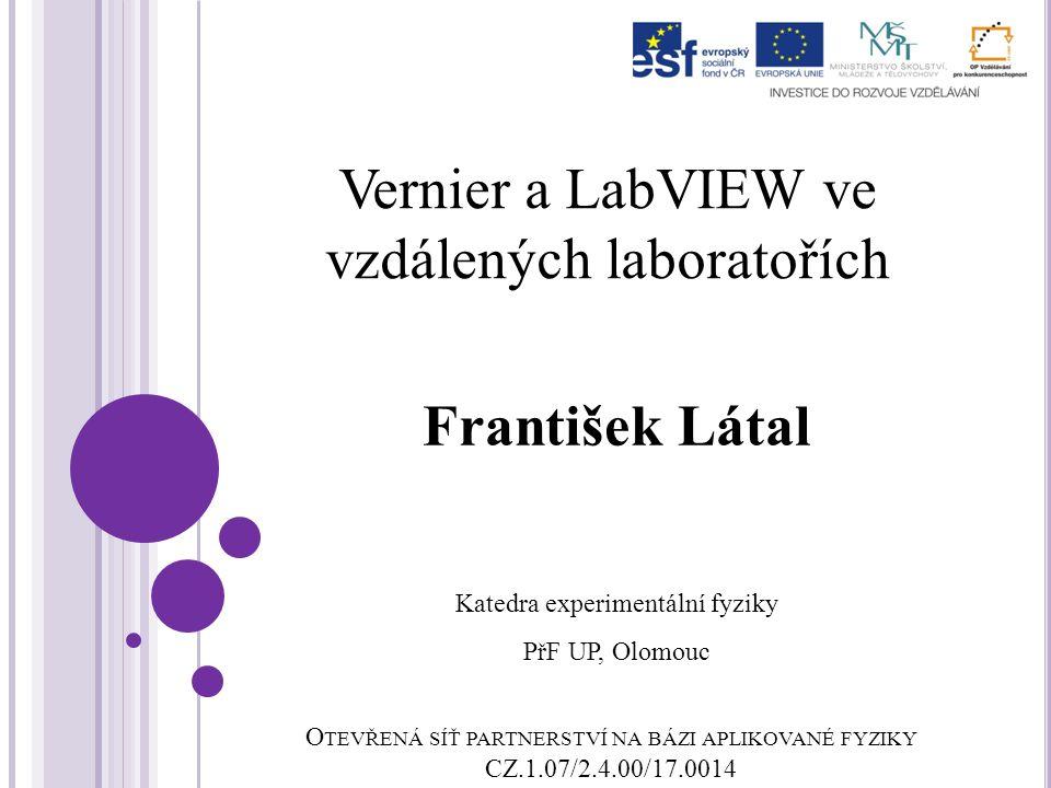 O TEVŘENÁ SÍŤ PARTNERSTVÍ NA BÁZI APLIKOVANÉ FYZIKY CZ.1.07/2.4.00/17.0014 Vernier a LabVIEW ve vzdálených laboratořích František Látal Katedra experimentální fyziky PřF UP, Olomouc