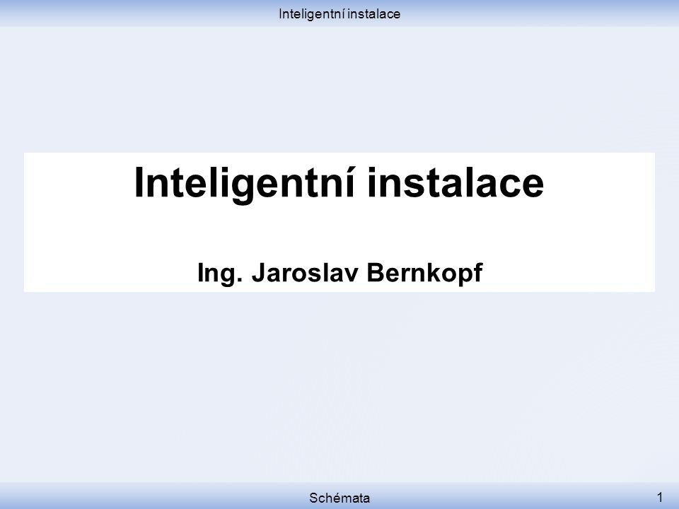 Inteligentní instalace Schémata 1 Inteligentní instalace Ing. Jaroslav Bernkopf