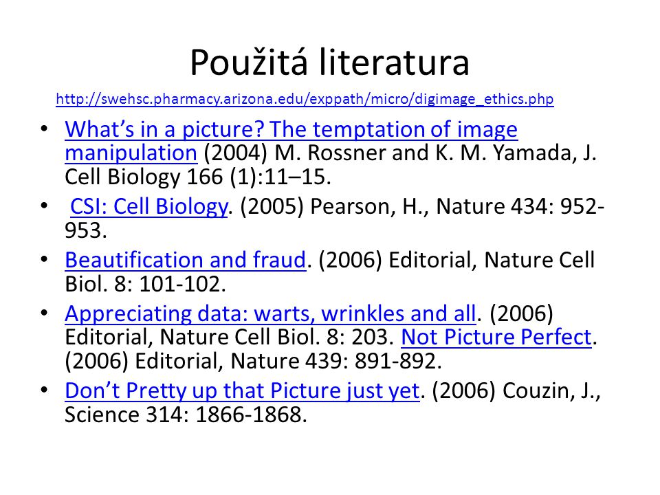 Použitá literatura What's in a picture? The temptation of image manipulation (2004) M. Rossner and K. M. Yamada, J. Cell Biology 166 (1):11–15. What's