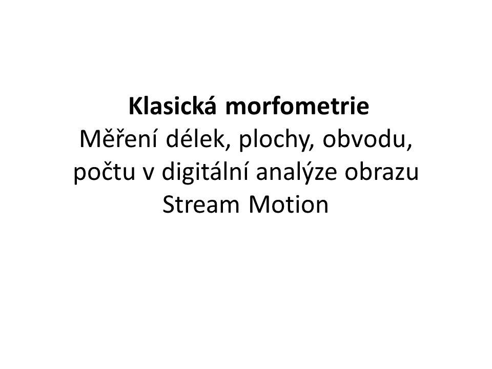 Klasická morfometrie Měření délek, plochy, obvodu, počtu v digitální analýze obrazu Stream Motion