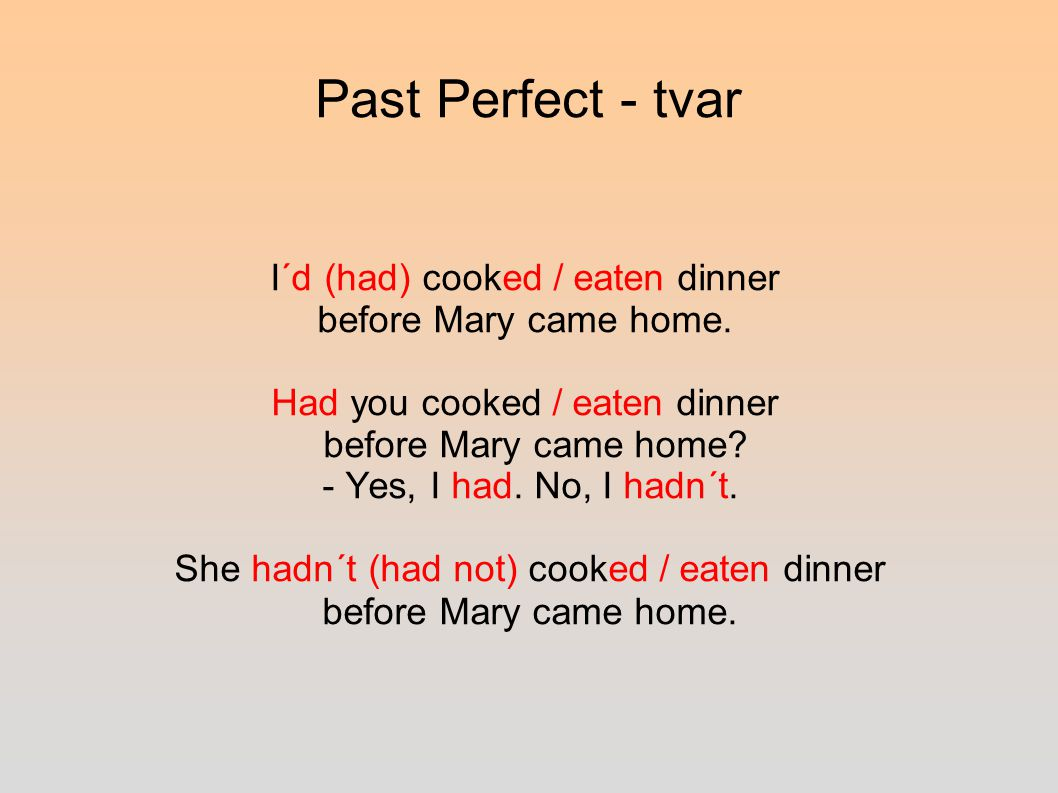 Past Perfect - tvar I´d (had) cooked / eaten dinner before Mary came home.