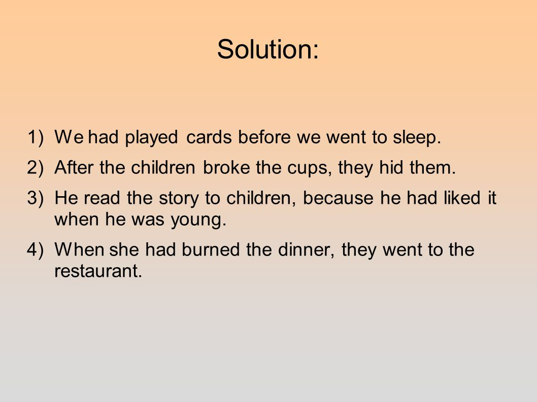 Solution: 1)We had played cards before we went to sleep.