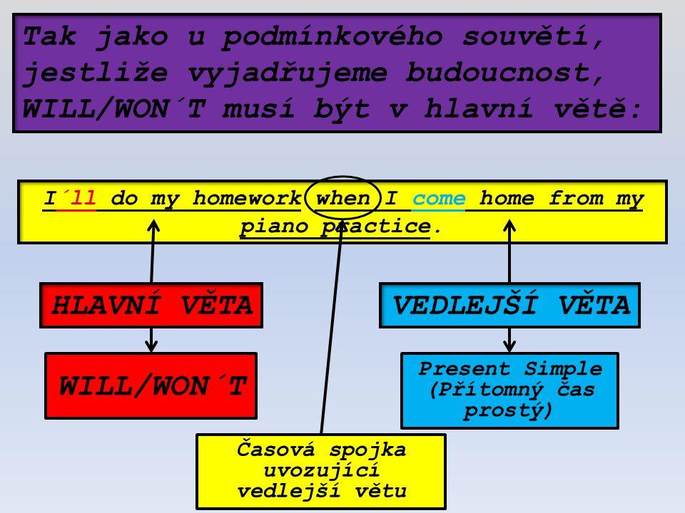 Tak jako u podmínkového souvětí, jestliže vyjadřujeme budoucnost, WILL/WON´T musí být v hlavní větě: I´ll do my homework when I come home from my piano practice.