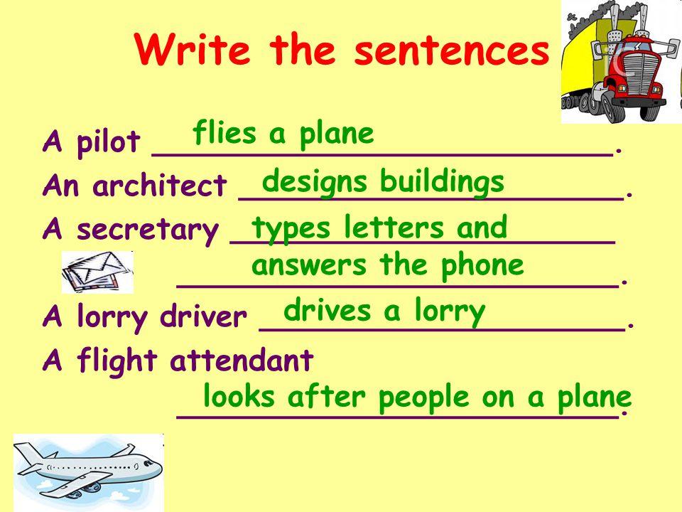 Write the sentences A pilot ________________________. An architect ____________________. A secretary ____________________ _______________________. A l