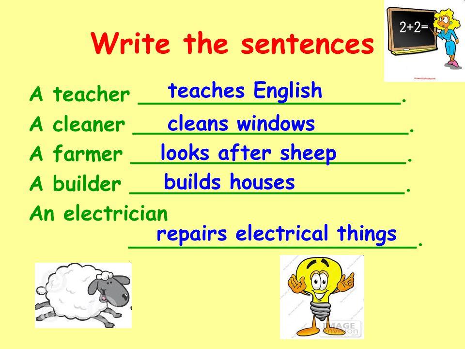 Write the sentences A teacher ____________________. A cleaner _____________________. A farmer _____________________. A builder _____________________.