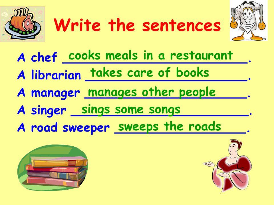 Write the sentences A chef ________________________. A librarian _____________________. A manager _____________________. A singer ____________________