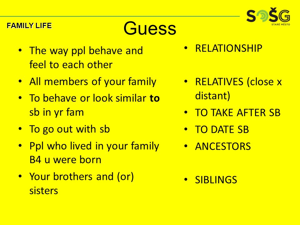 Guess The way ppl behave and feel to each other All members of your family To behave or look similar to sb in yr fam To go out with sb Ppl who lived i