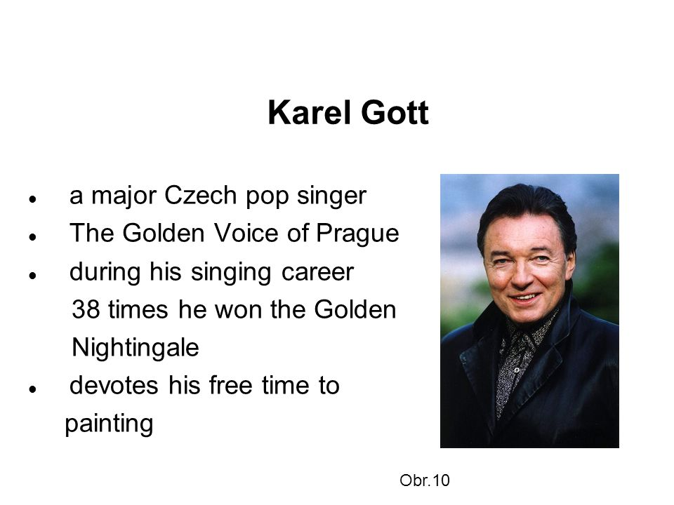 Karel Gott a major Czech pop singer The Golden Voice of Prague during his singing career 38 times he won the Golden Nightingale devotes his free time to painting Obr.10