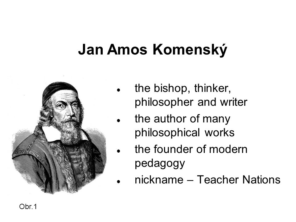 Jan Amos Komenský the bishop, thinker, philosopher and writer the author of many philosophical works the founder of modern pedagogy nickname – Teacher Nations Obr.1