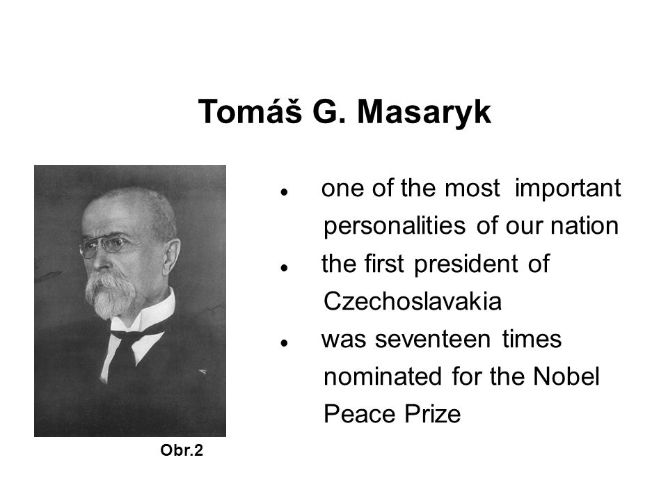 Tomáš G. Masaryk Obr.2 one of the most important personalities of our nation the first president of Czechoslavakia was seventeen times nominated for t