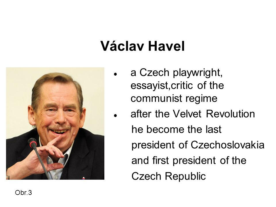 Václav Havel a Czech playwright, essayist,critic of the communist regime after the Velvet Revolution he become the last president of Czechoslovakia and first president of the Czech Republic Obr.3