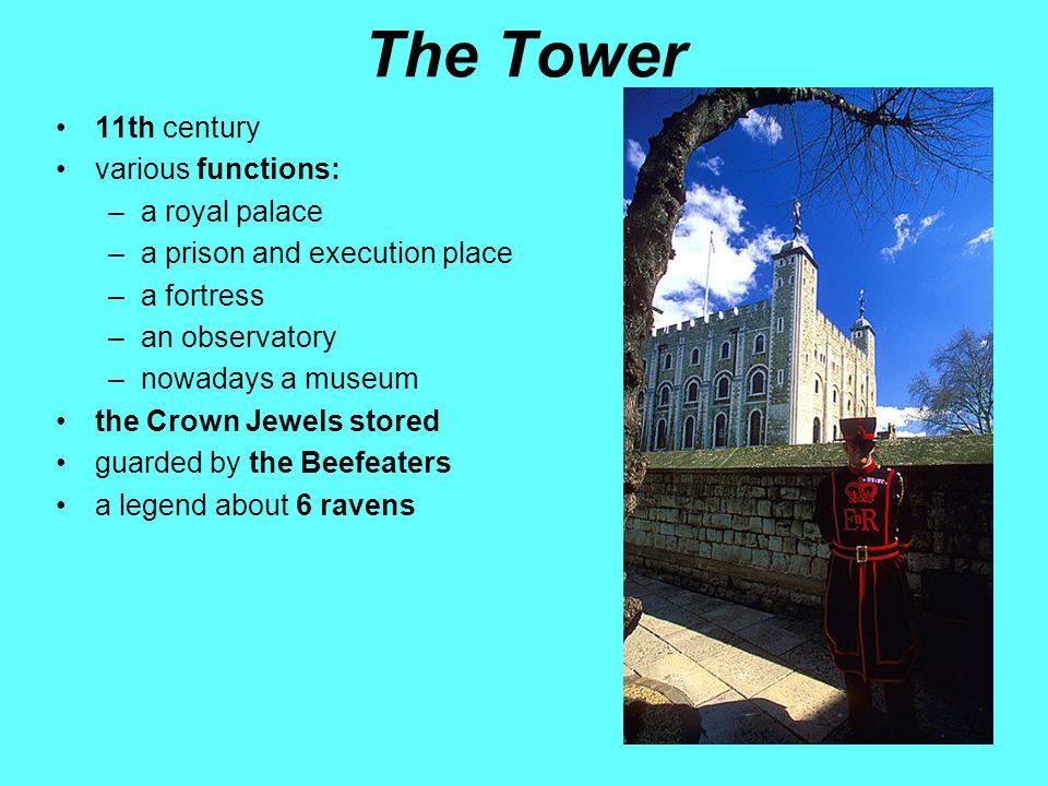 The Tower 11th century various functions: –a royal palace –a prison and execution place –a fortress –an observatory –nowadays a museum the Crown Jewels stored guarded by the Beefeaters a legend about 6 ravens