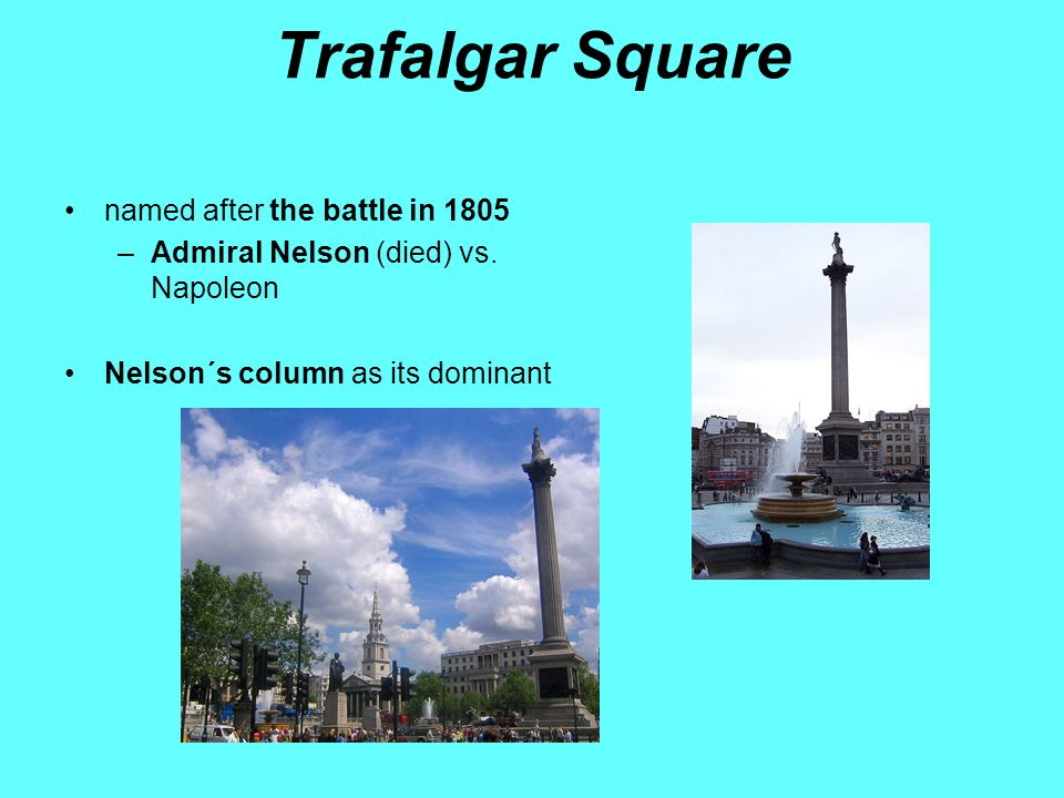 Trafalgar Square named after the battle in 1805 –Admiral Nelson (died) vs.