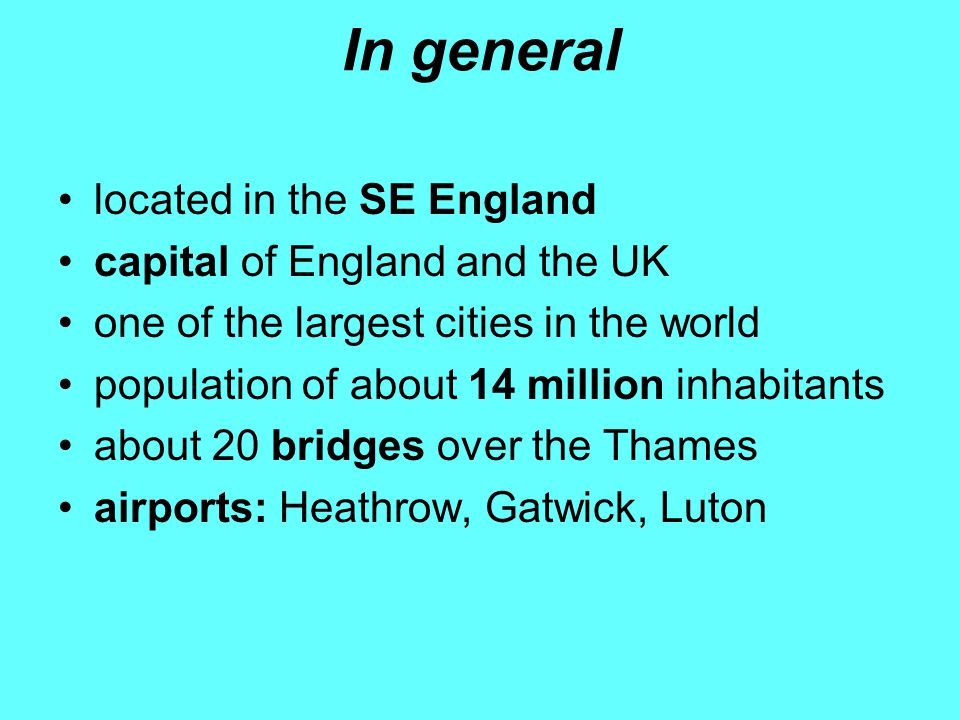 In general located in the SE England capital of England and the UK one of the largest cities in the world population of about 14 million inhabitants about 20 bridges over the Thames airports: Heathrow, Gatwick, Luton