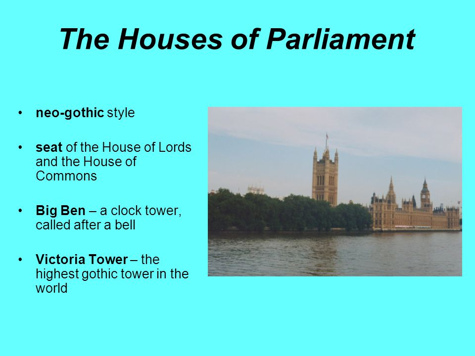 The Houses of Parliament neo-gothic style seat of the House of Lords and the House of Commons Big Ben – a clock tower, called after a bell Victoria Tower – the highest gothic tower in the world
