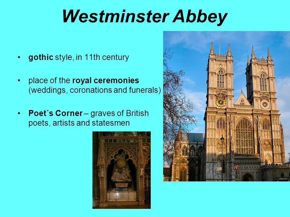 Westminster Abbey gothic style, in 11th century place of the royal ceremonies (weddings, coronations and funerals) Poet´s Corner – graves of British poets, artists and statesmen