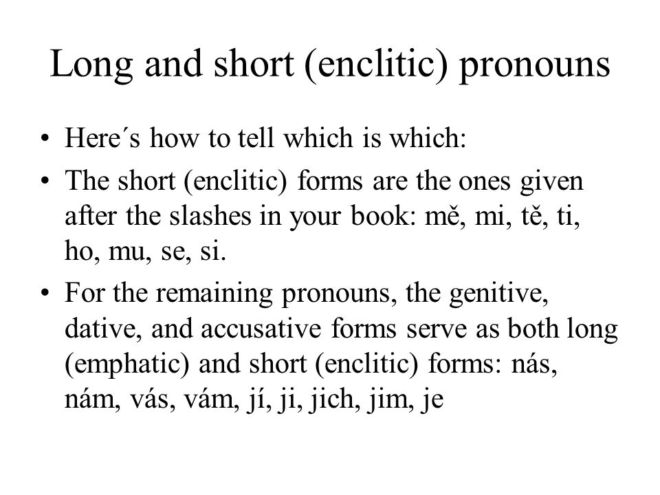 Long and short (enclitic) pronouns Here´s how to tell which is which: The short (enclitic) forms are the ones given after the slashes in your book: mě, mi, tě, ti, ho, mu, se, si.