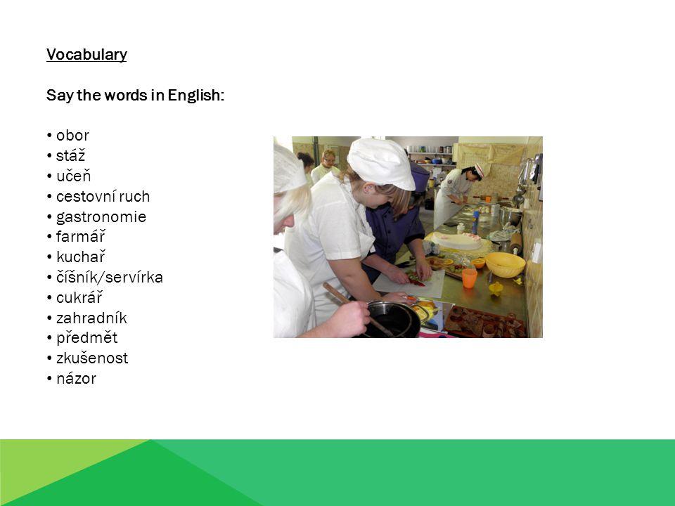 Vocabulary Say the words in English: obor stáž učeň cestovní ruch gastronomie farmář kuchař číšník/servírka cukrář zahradník předmět zkušenost názor