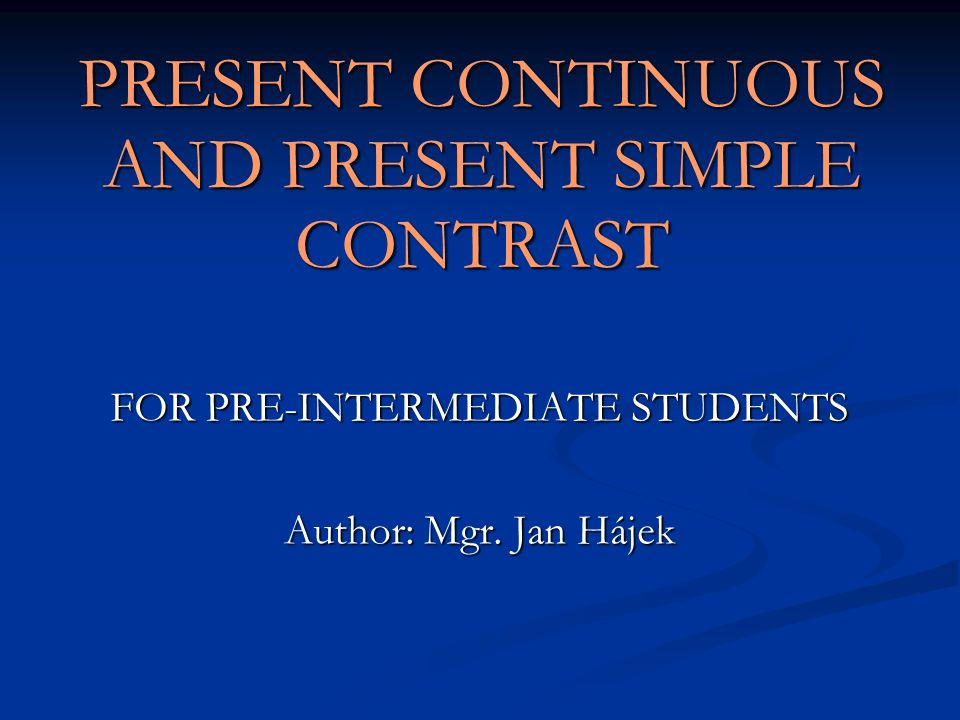PRESENT CONTINUOUS AND PRESENT SIMPLE CONTRAST FOR PRE-INTERMEDIATE STUDENTS Author: Mgr. Jan Hájek
