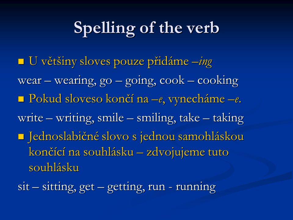 Spelling of the verb U většiny sloves pouze přidáme –ing U většiny sloves pouze přidáme –ing wear – wearing, go – going, cook – cooking Pokud sloveso končí na –e, vynecháme –e.