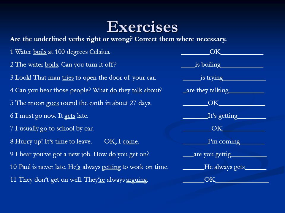 Exercises Are the underlined verbs right or wrong? Correct them where necessary. 1 Water boils at 100 degrees Celsius.________OK____________ 2 The wat