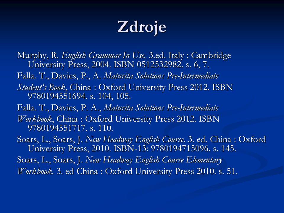 Zdroje Murphy, R. English Grammar In Use. 3.ed. Italy : Cambridge University Press, 2004. ISBN 0512532982. s. 6, 7. Falla. T., Davies, P., A. Maturita