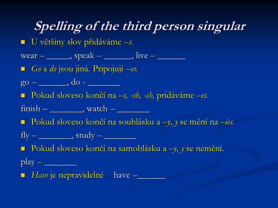 Spelling of the third person singular Uvětšiny slov přidáváme –s. wear – _____, speak – ______, live – ______ Go Go ado jsou jiná. Pripojují Pripojují