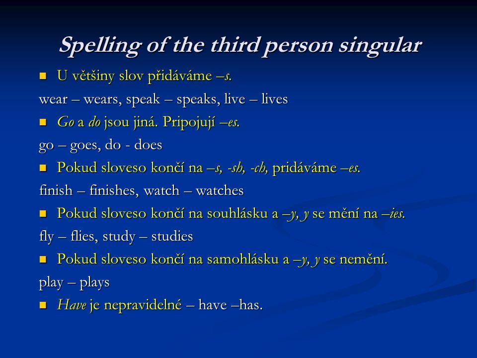 Spelling of the third person singular U většiny slov přidáváme –s. U většiny slov přidáváme –s. wear – wears, speak – speaks, live – lives Go a do jso