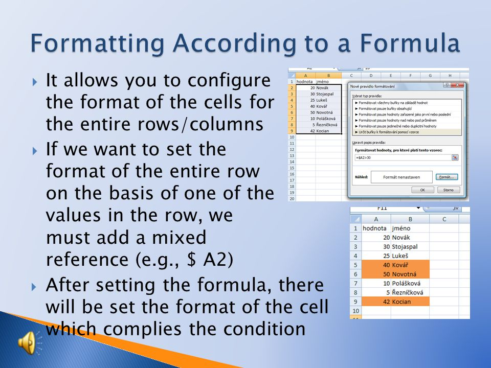 It allows you to configure the format of the cells for the entire rows/columns  If we want to set the format of the entire row on the basis of one of the values in the row, we must add a mixed reference (e.g., $ A2)  After setting the formula, there will be set the format of the cell which complies the condition