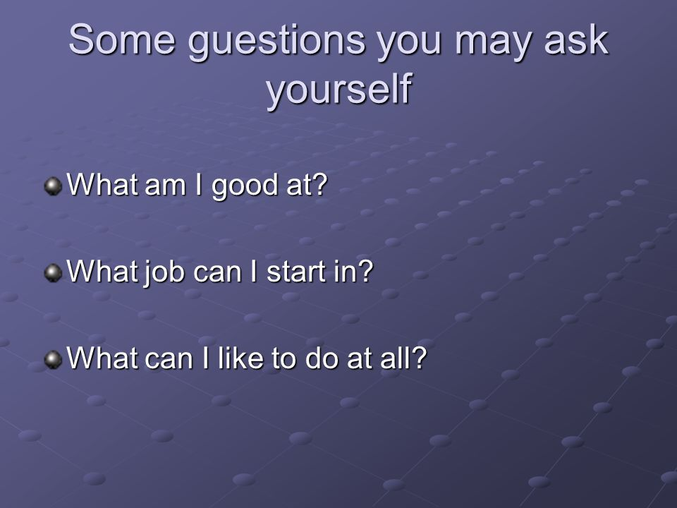 Some guestions you may ask yourself What am I good at? What job can I start in? What can I like to do at all?