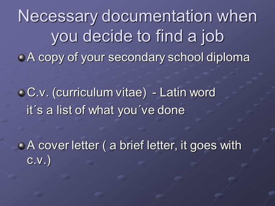 Necessary documentation when you decide to find a job A copy of your secondary school diploma C.v. (curriculum vitae) - Latin word it´s a list of what